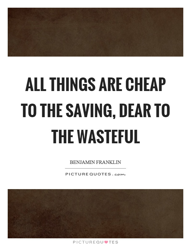 All things are cheap to the saving, dear to the wasteful Picture Quote #1