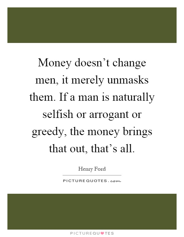Money doesn't change men, it merely unmasks them. If a man is naturally selfish or arrogant or greedy, the money brings that out, that's all Picture Quote #1