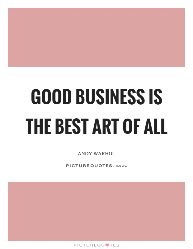 Good business is the best art of all Picture Quote #1