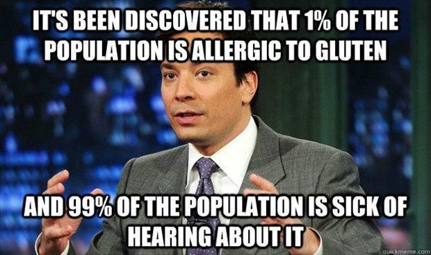 It's been discovered that 1% of the population is allergic to gluten. And 99% of the population is sick of hearing about it Picture Quote #1