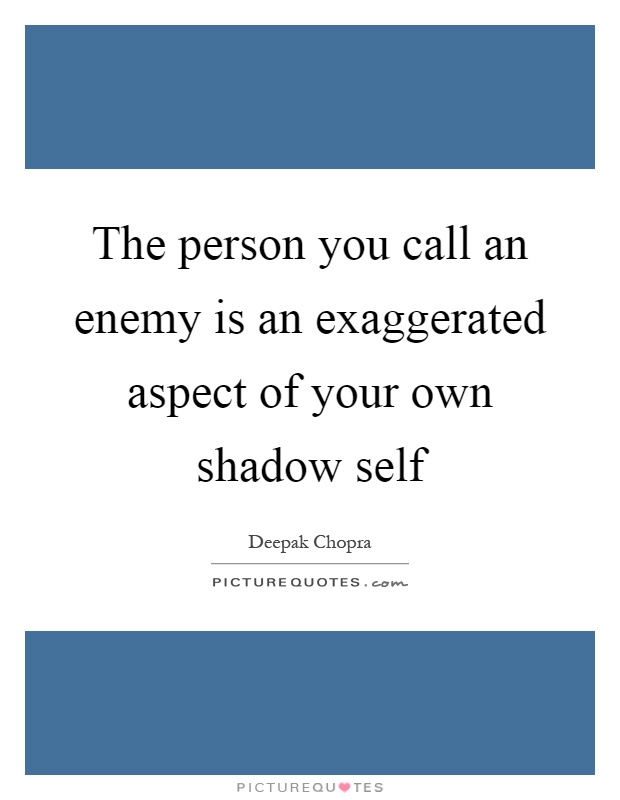 The person you call an enemy is an exaggerated aspect of your own shadow self Picture Quote #1