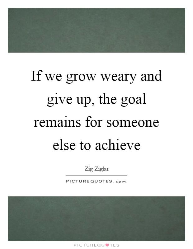 If we grow weary and give up, the goal remains for someone else to achieve Picture Quote #1