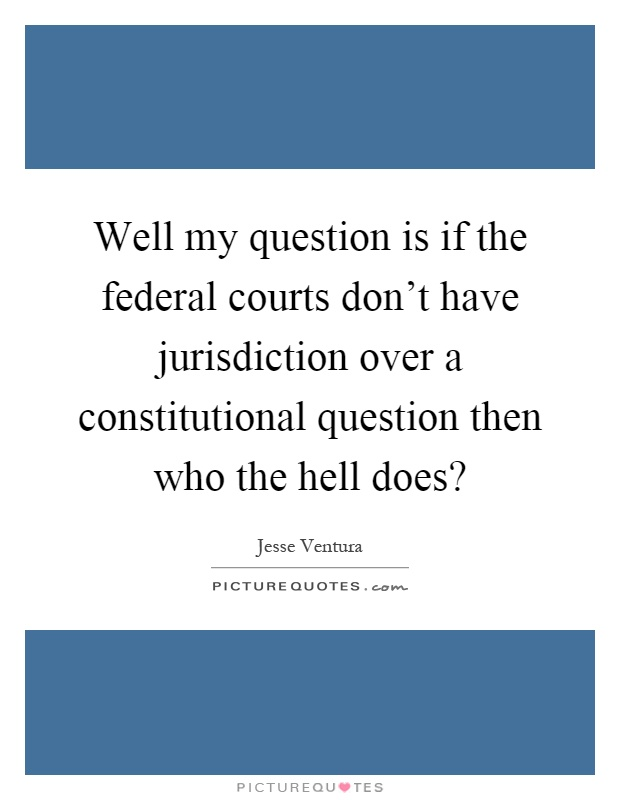 Well my question is if the federal courts don't have jurisdiction over a constitutional question then who the hell does? Picture Quote #1