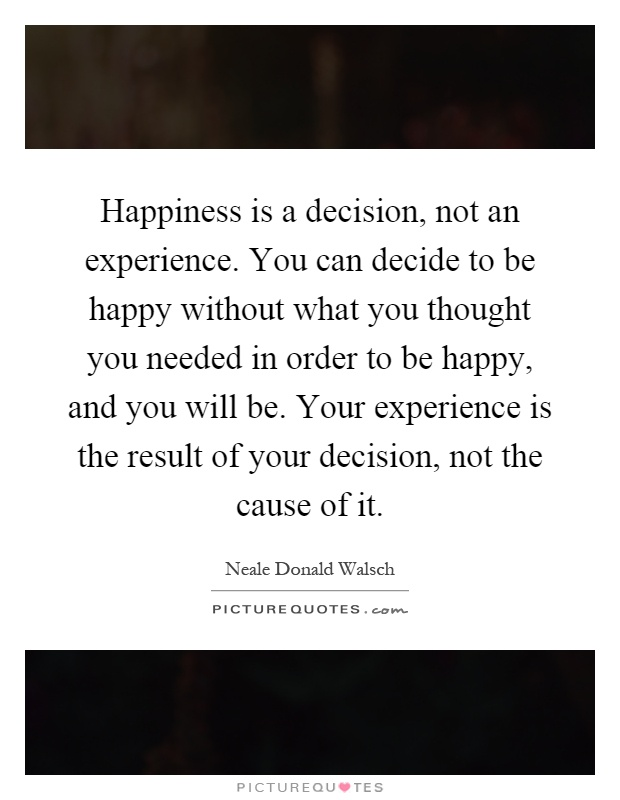 Happiness is a decision, not an experience. You can decide to be happy without what you thought you needed in order to be happy, and you will be. Your experience is the result of your decision, not the cause of it Picture Quote #1