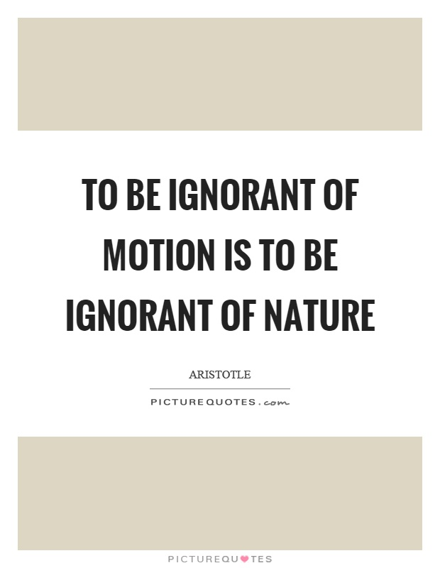 To be ignorant of motion is to be ignorant of nature Picture Quote #1