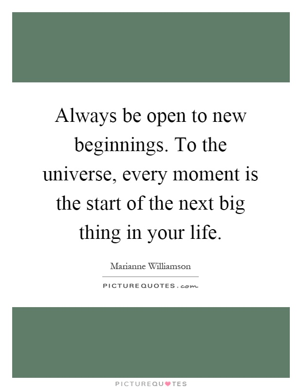 Always be open to new beginnings. To the universe, every moment is the start of the next big thing in your life Picture Quote #1