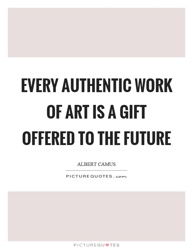 Every authentic work of art is a gift offered to the future Picture Quote #1