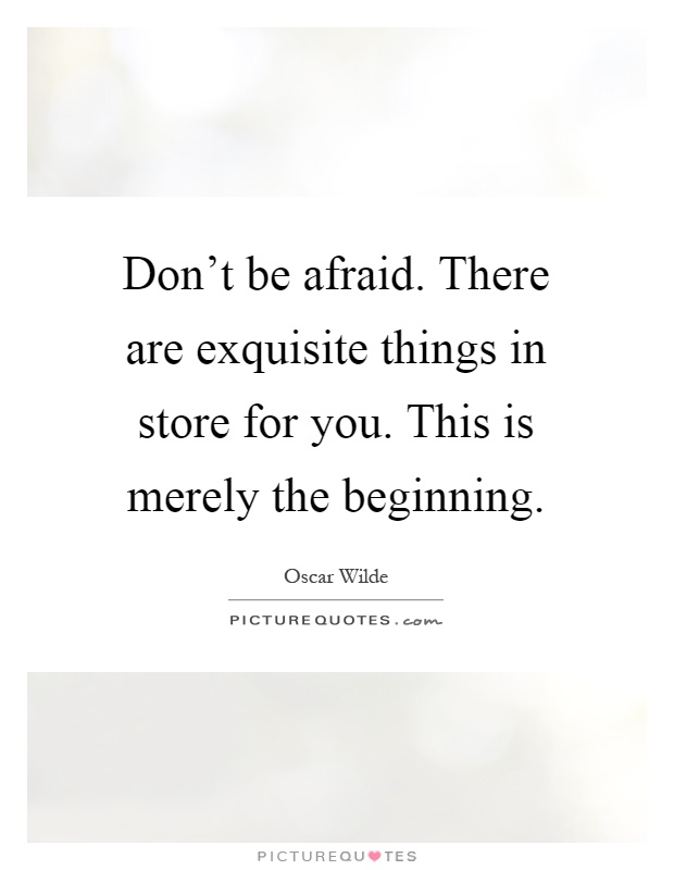 Don't be afraid. There are exquisite things in store for you. This is merely the beginning Picture Quote #1