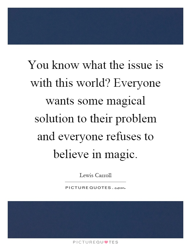 You know what the issue is with this world? Everyone wants some magical solution to their problem and everyone refuses to believe in magic Picture Quote #1