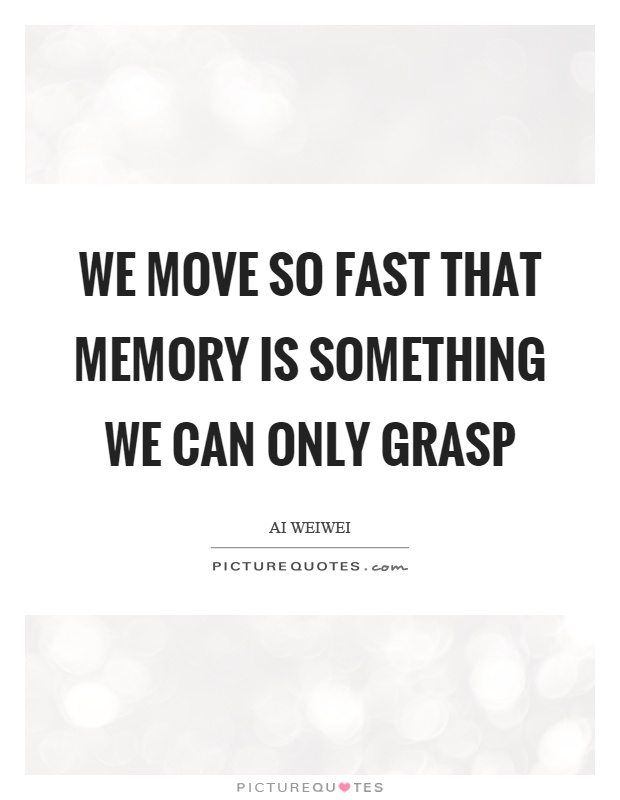 We move so fast that memory is something we can only grasp Picture Quote #1