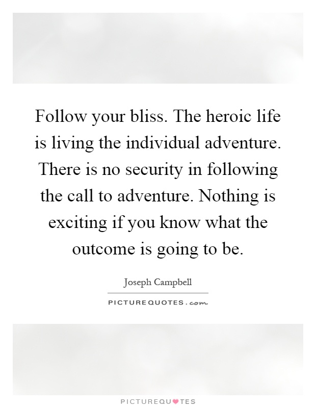 Follow your bliss. The heroic life is living the individual adventure. There is no security in following the call to adventure. Nothing is exciting if you know what the outcome is going to be Picture Quote #1