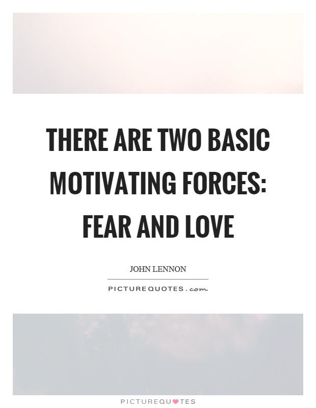 There are two basic motivating forces: fear and love Picture Quote #1