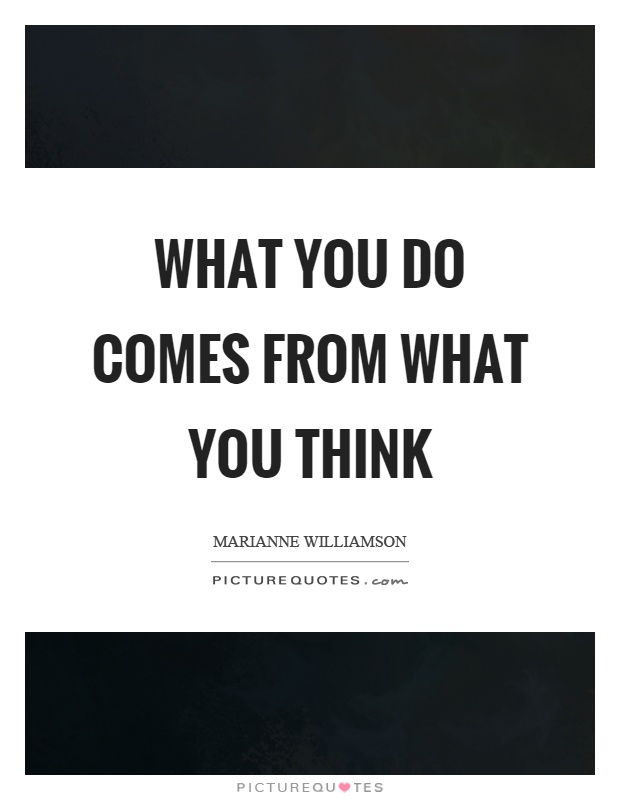 What you do comes from what you think Picture Quote #1