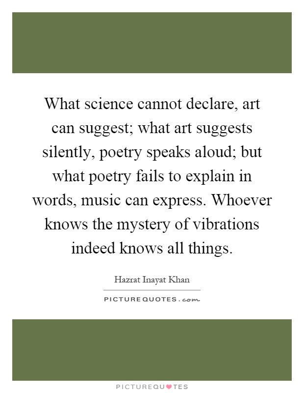 What science cannot declare, art can suggest; what art suggests silently, poetry speaks aloud; but what poetry fails to explain in words, music can express. Whoever knows the mystery of vibrations indeed knows all things Picture Quote #1