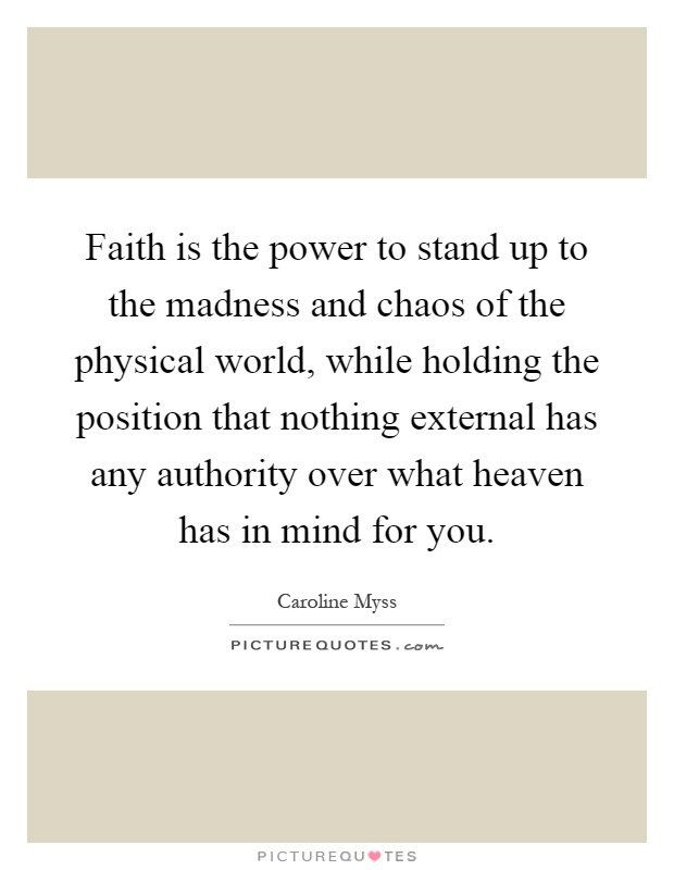 Faith is the power to stand up to the madness and chaos of the physical world, while holding the position that nothing external has any authority over what heaven has in mind for you Picture Quote #1
