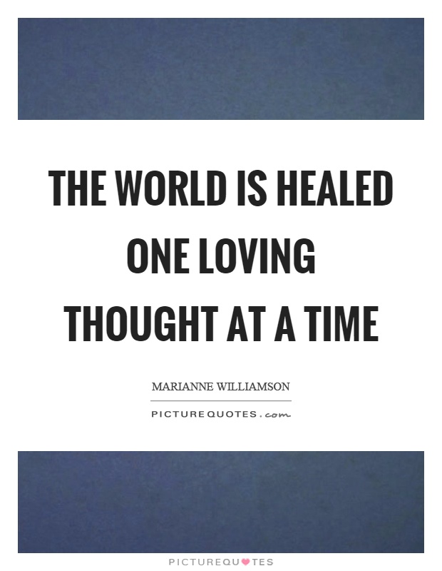 The world is healed one loving thought at a time Picture Quote #1