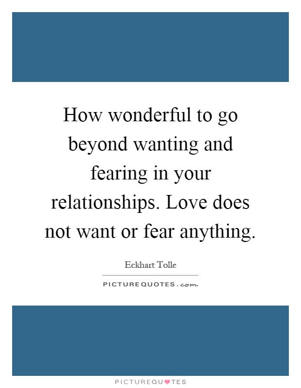 How wonderful to go beyond wanting and fearing in your relationships. Love does not want or fear anything Picture Quote #1