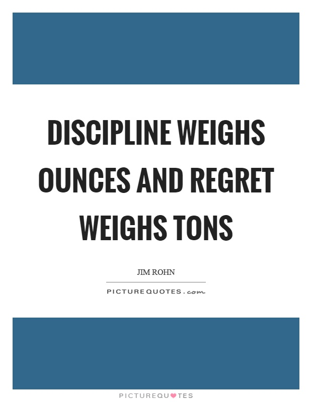 Discipline weighs ounces and regret weighs tons Picture Quote #1