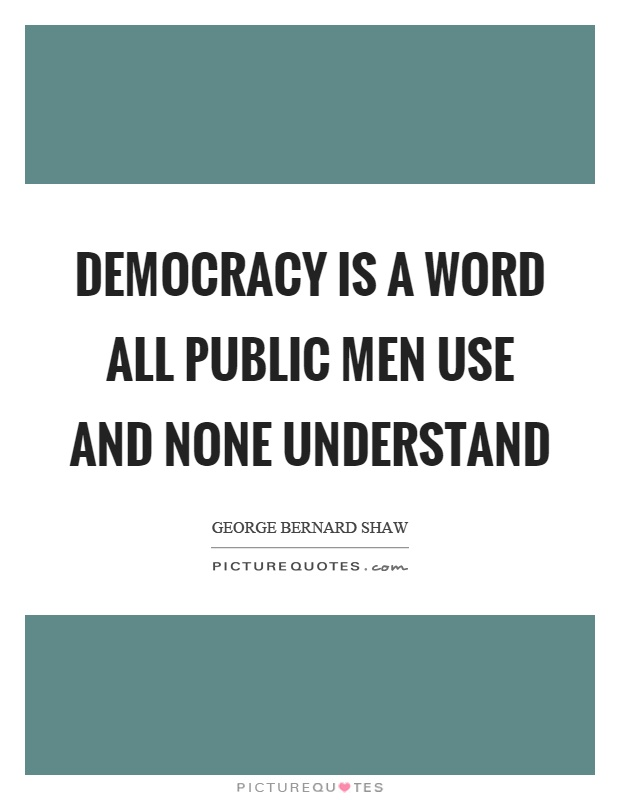 Democracy is a word all public men use and none understand Picture Quote #1