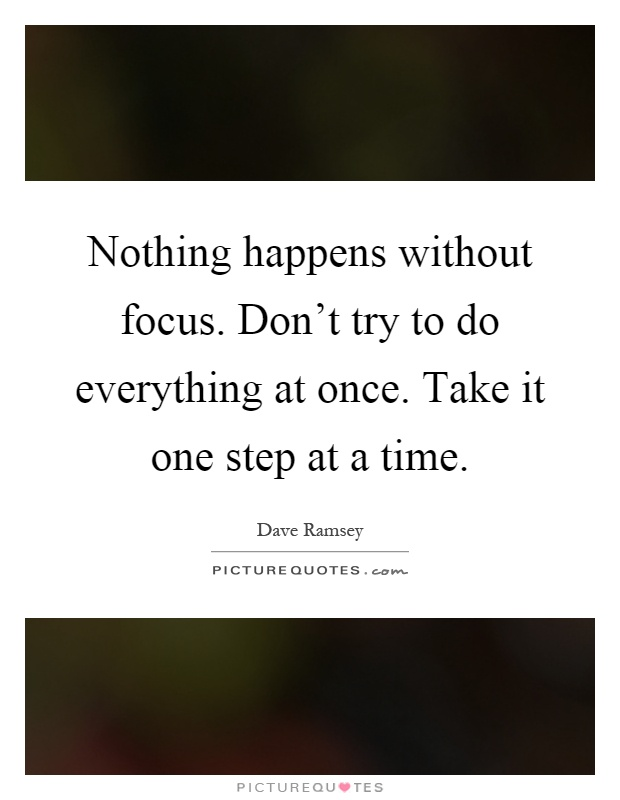 Nothing happens without focus. Don't try to do everything at once. Take it one step at a time Picture Quote #1