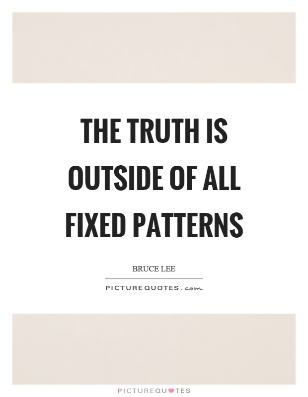 The truth is outside of all fixed patterns Picture Quote #1