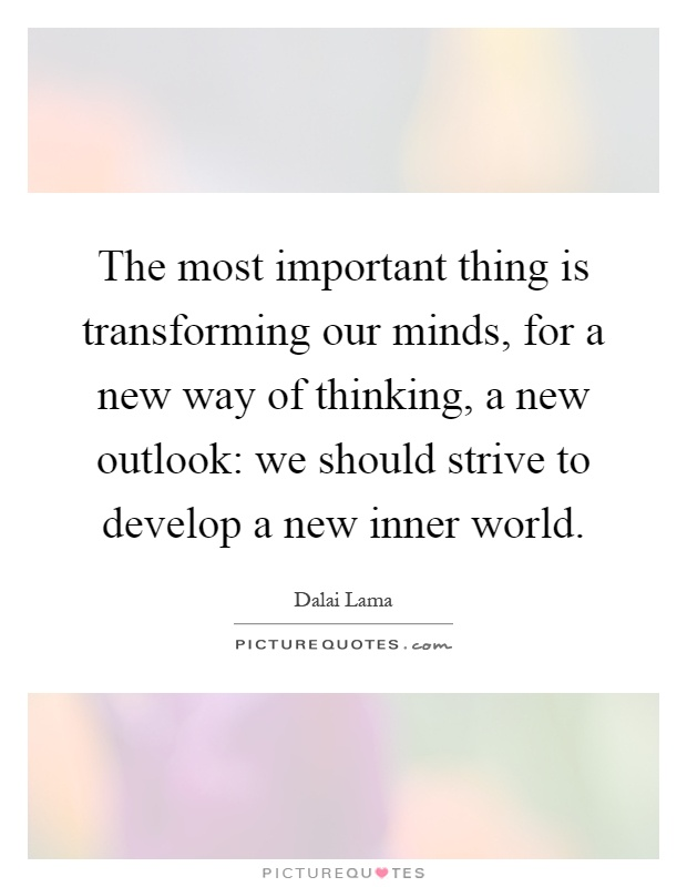 The most important thing is transforming our minds, for a new way of thinking, a new outlook: we should strive to develop a new inner world Picture Quote #1