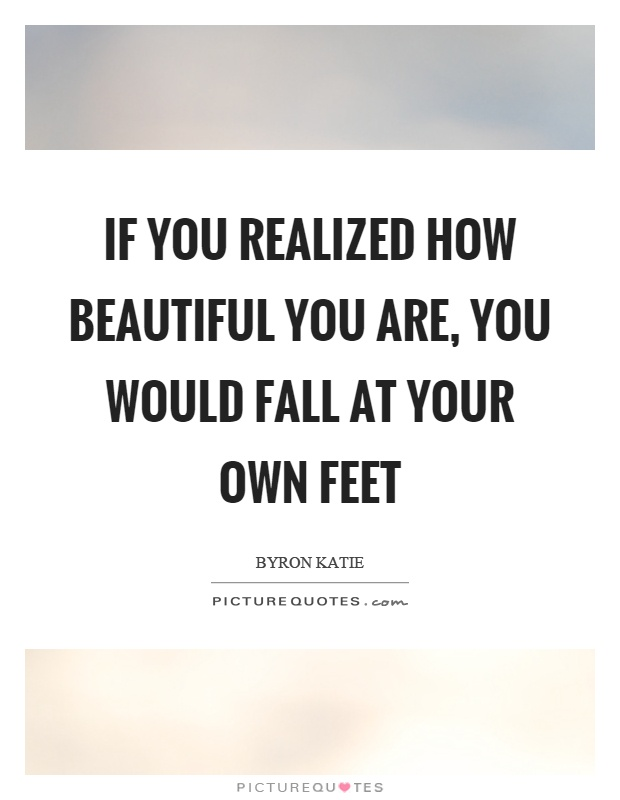 If you realized how beautiful you are, you would fall at your own feet Picture Quote #1