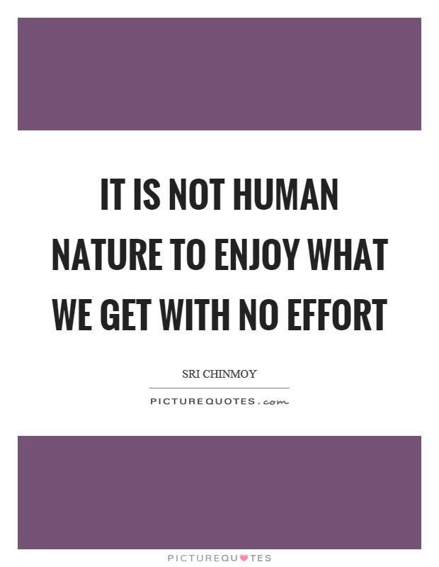 It is not human nature to enjoy what we get with no effort Picture Quote #1