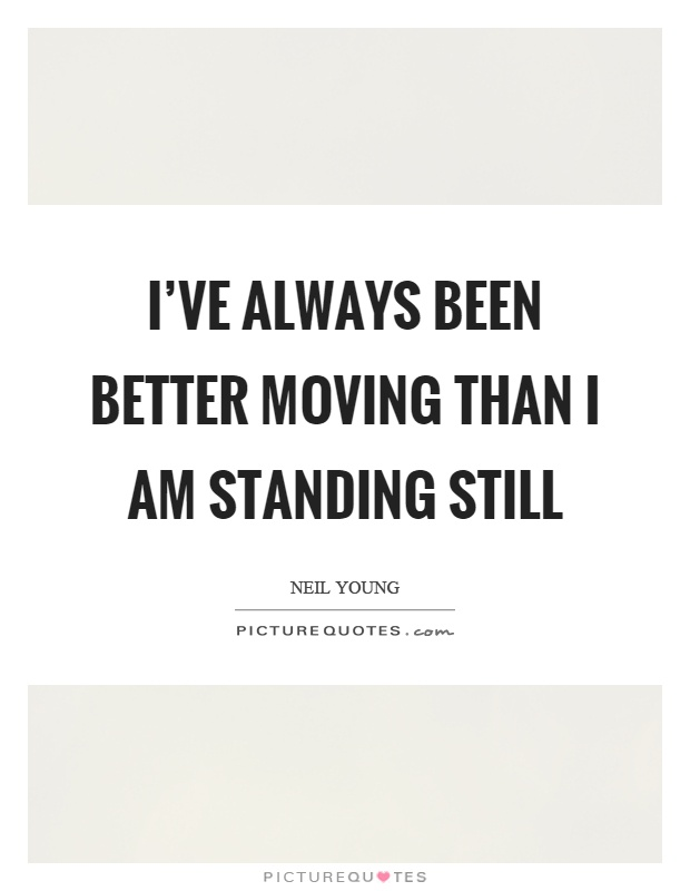 I've always been better moving than I am standing still Picture Quote #1