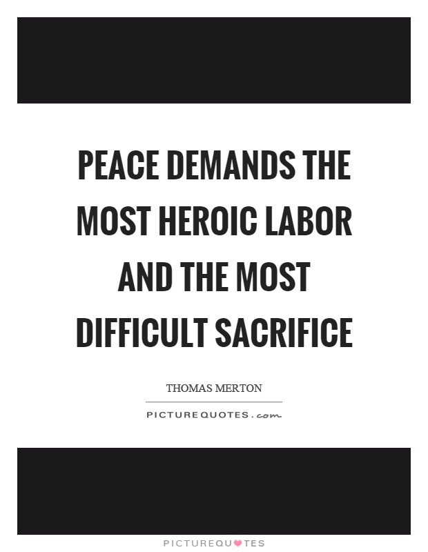 Peace demands the most heroic labor and the most difficult sacrifice Picture Quote #1
