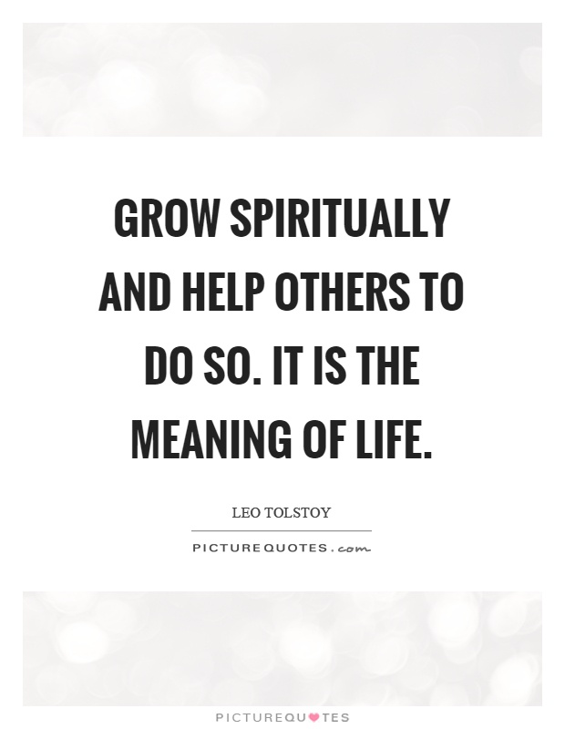 Grow spiritually and help others to do so. It is the meaning of life Picture Quote #1