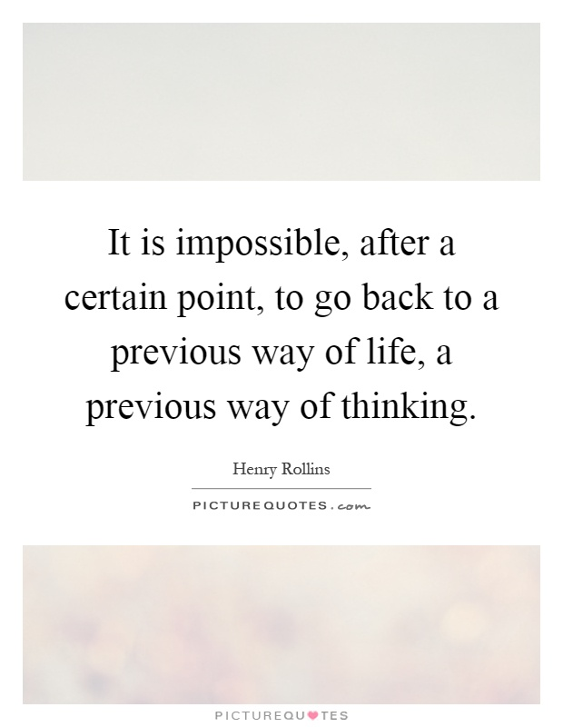 It is impossible, after a certain point, to go back to a previous way of life, a previous way of thinking Picture Quote #1
