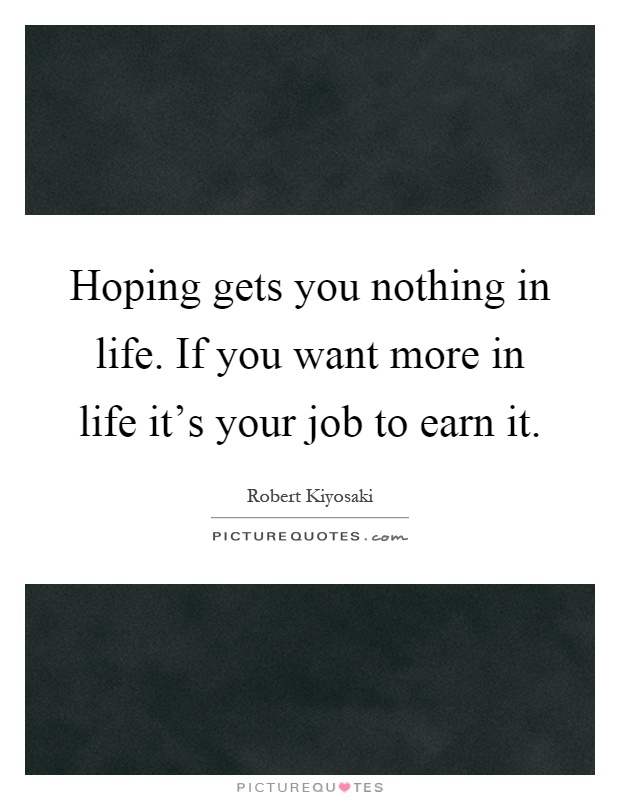 Hoping gets you nothing in life. If you want more in life it's your job to earn it Picture Quote #1