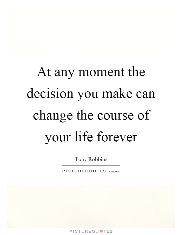 At any moment the decision you make can change the course of your life forever Picture Quote #1