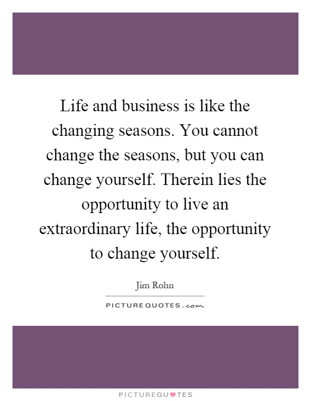 Life and business is like the changing seasons. You cannot change the seasons, but you can change yourself. Therein lies the opportunity to live an extraordinary life, the opportunity to change yourself Picture Quote #1