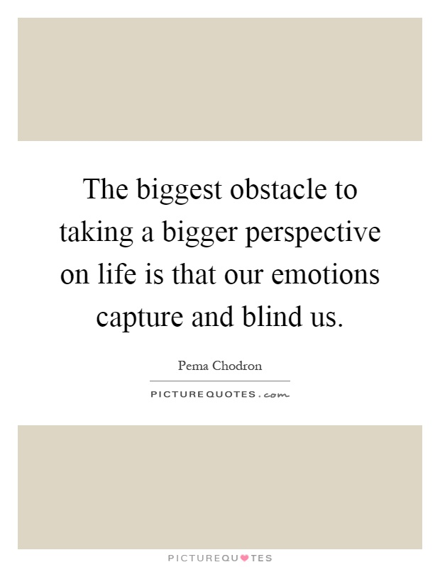 The biggest obstacle to taking a bigger perspective on life is that our emotions capture and blind us Picture Quote #1