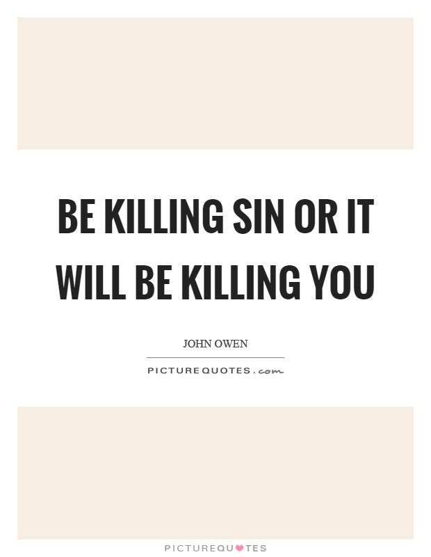 Be killing sin or it will be killing you Picture Quote #1