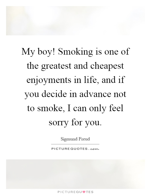 My boy! Smoking is one of the greatest and cheapest enjoyments in life, and if you decide in advance not to smoke, I can only feel sorry for you Picture Quote #1