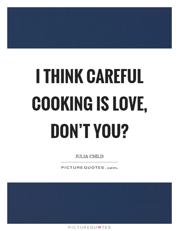 I think careful cooking is love, don't you? Picture Quote #1