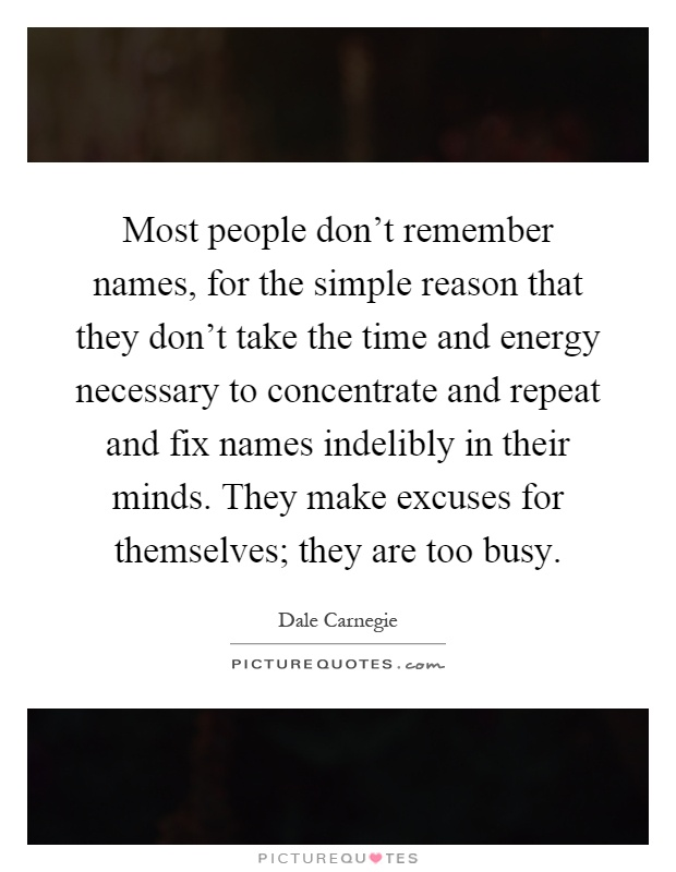 Most people don't remember names, for the simple reason that they don't take the time and energy necessary to concentrate and repeat and fix names indelibly in their minds. They make excuses for themselves; they are too busy Picture Quote #1