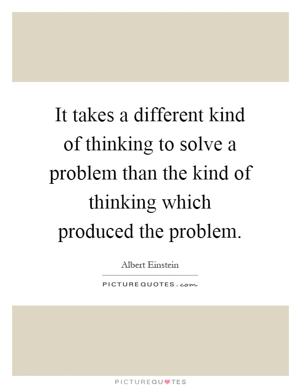 It takes a different kind of thinking to solve a problem than the kind of thinking which produced the problem Picture Quote #1