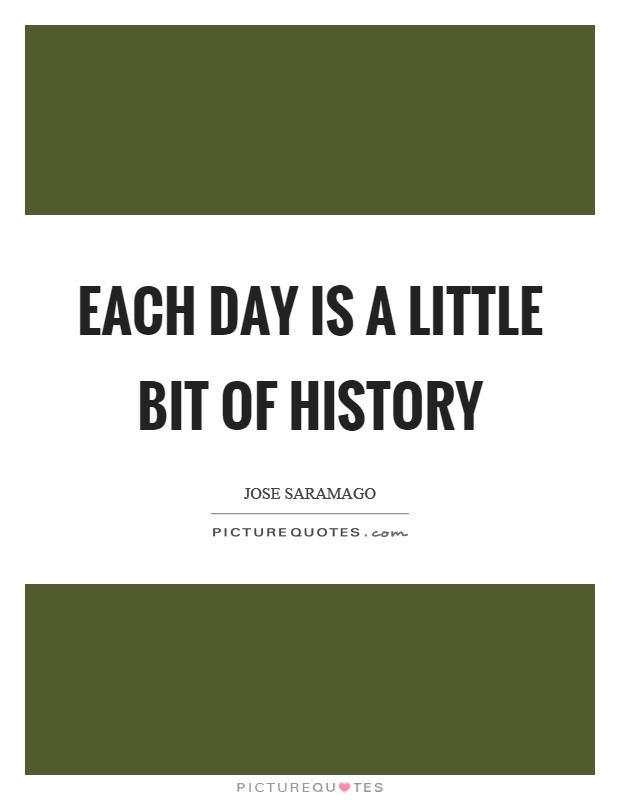 Each day is a little bit of history Picture Quote #1