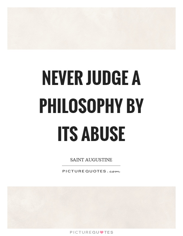 Never judge a philosophy by its abuse Picture Quote #1