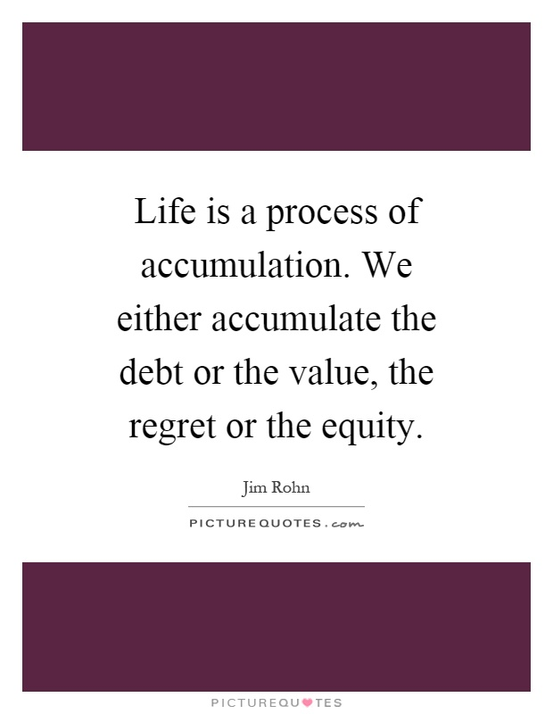 Life is a process of accumulation. We either accumulate the debt or the value, the regret or the equity Picture Quote #1