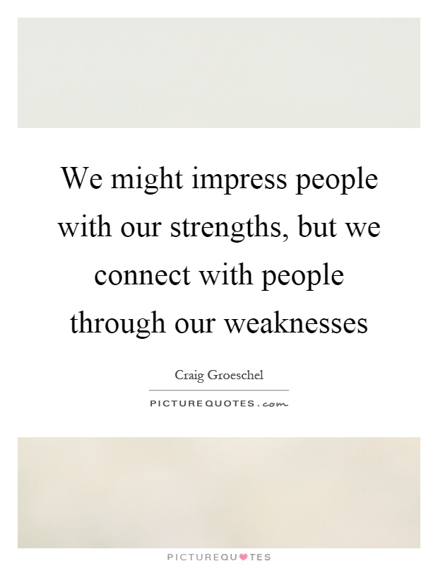 We might impress people with our strengths, but we connect with people through our weaknesses Picture Quote #1