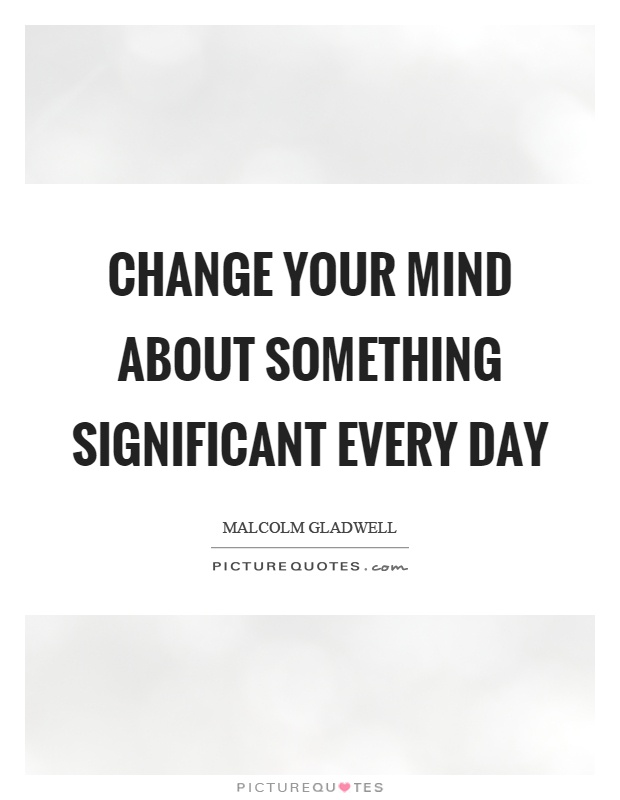 Change your mind about something significant every day Picture Quote #1