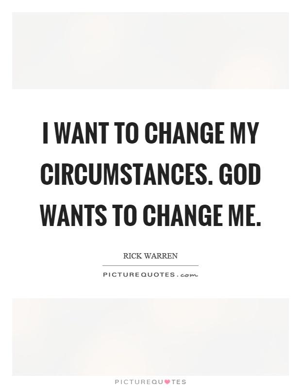 I want to change my circumstances. God wants to change me Picture Quote #1