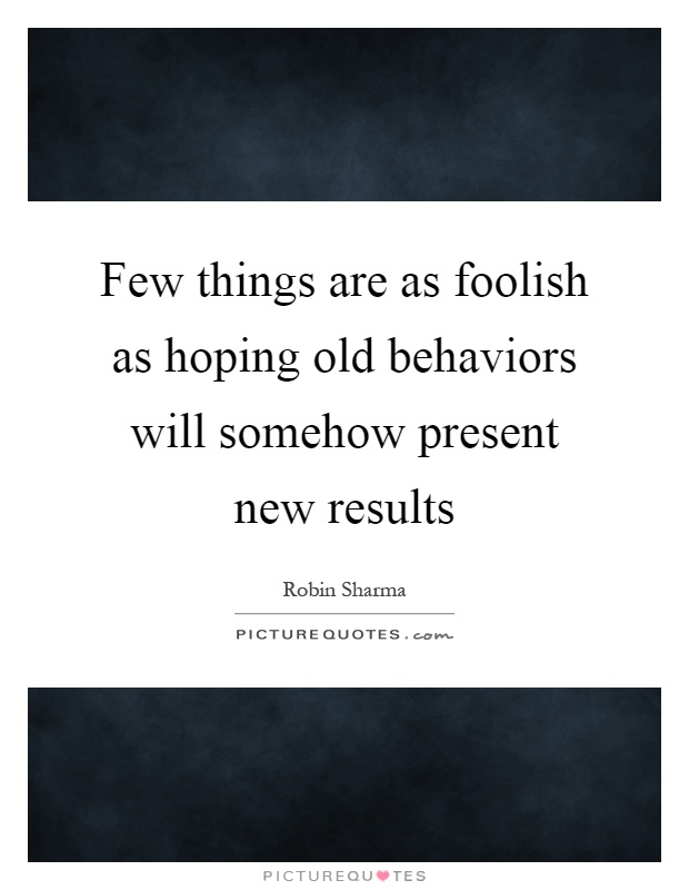 Few things are as foolish as hoping old behaviors will somehow present new results Picture Quote #1