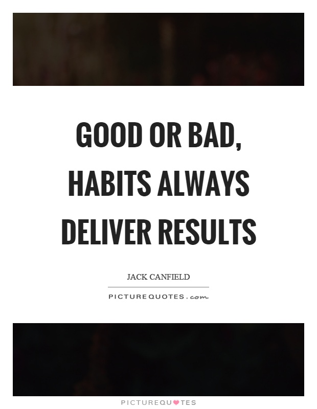 Good or bad, habits always deliver results Picture Quote #1