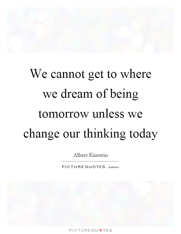 We cannot get to where we dream of being tomorrow unless we change our thinking today Picture Quote #1